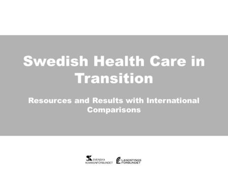 Swedish Health Care in Transition Swedish Health Care in Transition Resources and Results with International Comparisons.