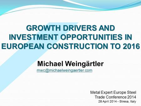 GROWTH DRIVERS AND INVESTMENT OPPORTUNITIES IN EUROPEAN CONSTRUCTION TO 2016 Michael Weingärtler mwc@michaelweingaertler.com Metal Expert Europe Steel.