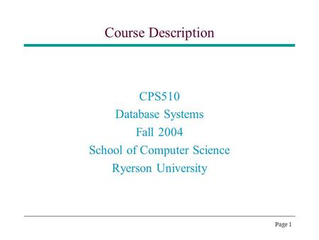 Page 1 Course Description CPS510 Database Systems Fall 2004 School of Computer Science Ryerson University.