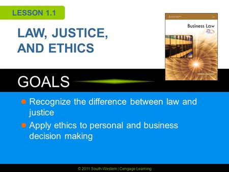 © 2011 South-Western | Cengage Learning GOALS LESSON 1.1 LAW, JUSTICE, AND ETHICS Recognize the difference between law and justice Apply ethics to personal.