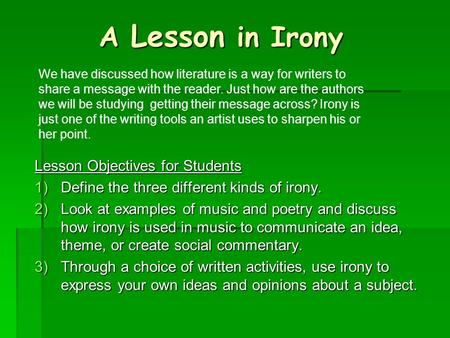 A Lesson in Irony Lesson Objectives for Students 1)Define the three different kinds of irony. 2)Look at examples of music and poetry and discuss how irony.