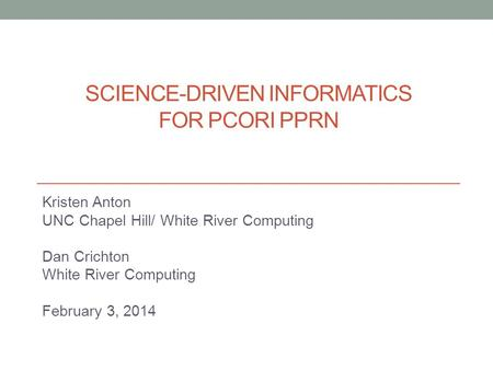 SCIENCE-DRIVEN INFORMATICS FOR PCORI PPRN Kristen Anton UNC Chapel Hill/ White River Computing Dan Crichton White River Computing February 3, 2014.