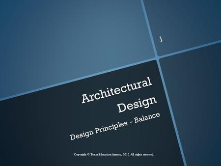 Architectural Design Design Principles - Balance Copyright © Texas Education Agency, 2012. All rights reserved. 1.