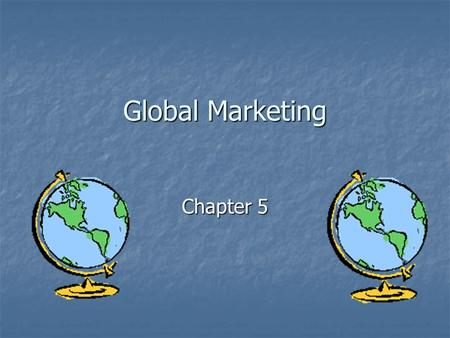 Global Marketing Chapter 5. Global Marketing Why do I need to study this? Why do I need to study this? Why Go Abroad? Why Go Abroad? Increased Revenue.