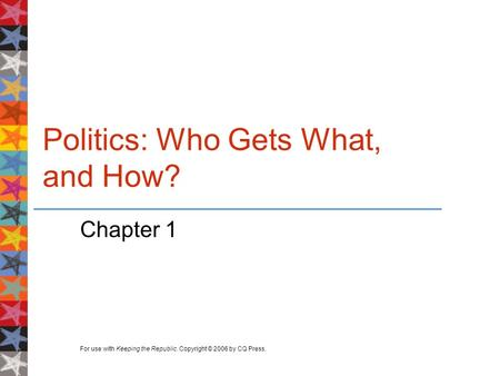 For use with Keeping the Republic. Copyright © 2006 by CQ Press. Politics: Who Gets What, and How? Chapter 1.