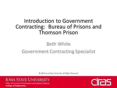 Introduction to Government Contracting: Bureau of Prisons and Thomson Prison Beth White Government Contracting Specialist © 2013 Iowa State University,