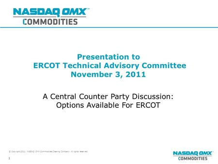 © Copyright 2011, NASDAQ OMX Commodities Clearing Company. All rights reserved. 1 Presentation to ERCOT Technical Advisory Committee November 3, 2011 A.