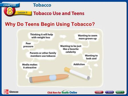 Why Do Teens Begin Using Tobacco?. Tobacco Addiction Tobacco contains nicotine. Nicotine causes addiction. addiction A mental or physical need for a drug.