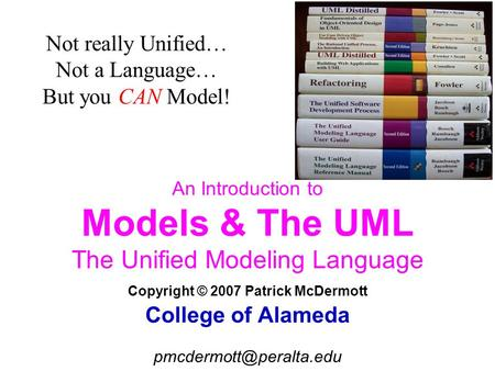 An Introduction to Models & The UML The Unified Modeling Language Copyright © 2007 Patrick McDermott College of Alameda Not really.
