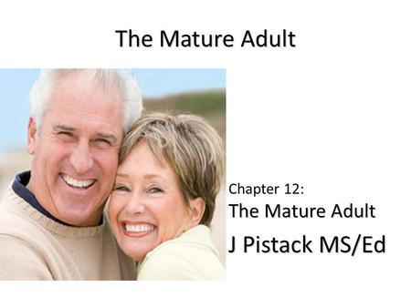 The Mature Adult The Mature Adult Chapter 12: The Mature Adult J Pistack MS/Ed J Pistack MS/Ed.