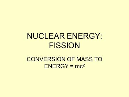 NUCLEAR ENERGY: FISSION CONVERSION OF MASS TO ENERGY = mc 2.