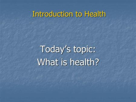 Introduction to Health Today's topic: What is health?