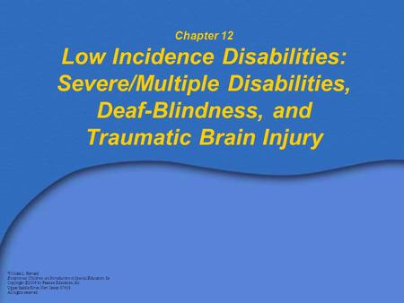 Chapter 12 Low Incidence Disabilities: Severe/Multiple Disabilities, Deaf-Blindness, and Traumatic Brain Injury William L. Heward Exceptional Children: