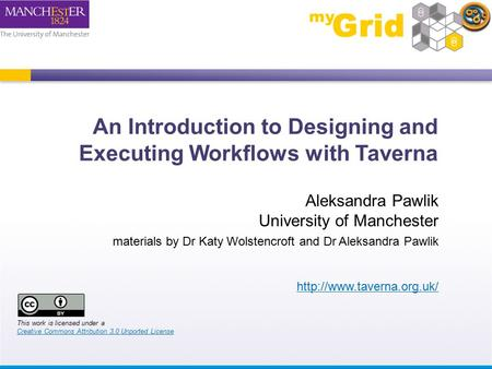 An Introduction to Designing and Executing Workflows with Taverna Aleksandra Pawlik University of Manchester materials by Dr Katy Wolstencroft and Dr Aleksandra.