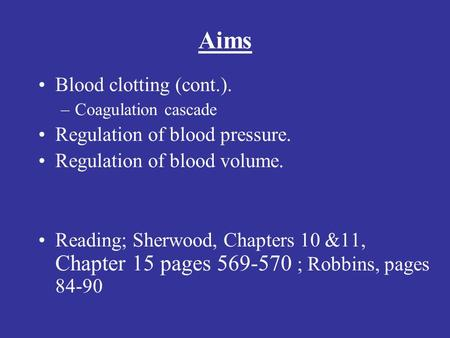 Aims Blood clotting (cont.). –Coagulation cascade Regulation of blood pressure. Regulation of blood volume. Reading; Sherwood, Chapters 10 &11, Chapter.