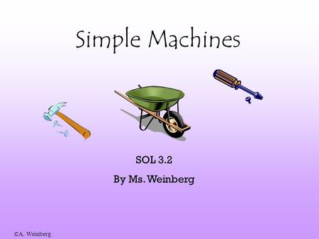 Simple Machines SOL 3.2 By Ms. Weinberg.