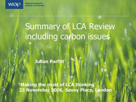 Summary of LCA Review including carbon issues Julian Parfitt WRAP LCA Symposium 'Making the most of LCA thinking' 23 November 2006, Savoy Place, London.