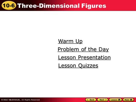 10-6 Three-Dimensional Figures Warm Up Warm Up Lesson Presentation Lesson Presentation Problem of the Day Problem of the Day Lesson Quizzes Lesson Quizzes.
