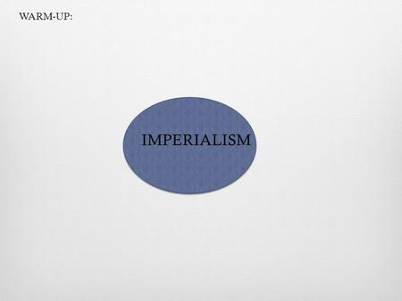 WARM-UP: IMPERIALISM.