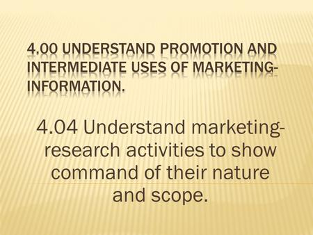 4.04 Understand marketing- research activities to show command of their nature and scope.
