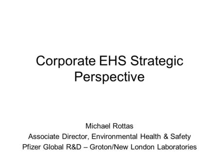Corporate EHS Strategic Perspective Michael Rottas Associate Director, <strong>Environmental</strong> Health & Safety Pfizer Global R&D – Groton/New London Laboratories.