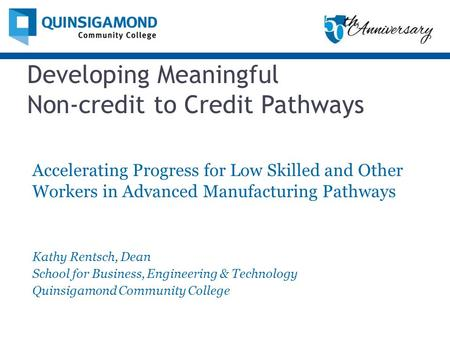 Developing Meaningful Non-credit to Credit Pathways Accelerating Progress for Low Skilled and Other Workers in Advanced Manufacturing Pathways Kathy Rentsch,
