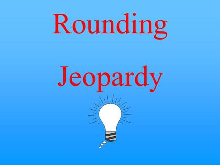 Rounding Jeopardy $10 $20 $30 $40 $50 $20 $30 $40 $50 $30 $20 $40 $50 $20 $30 $40 $50 $20 $30 $40 $50 Round to the Nearest 100 Round to the Nearest 1,000.