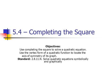 5.4 – Completing the Square Objectives: Use completing the square to solve a quadratic equation. Use the vertex form of a quadratic function to locate.