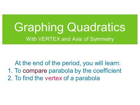 Graphing Quadratics With VERTEX and Axis of Symmetry At the end of the period, you will learn: 1. To compare parabola by the coefficient 2. To find the.