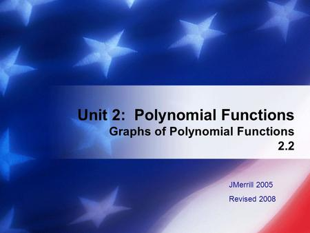 Unit 2: Polynomial Functions Graphs of Polynomial Functions 2.2 JMerrill 2005 Revised 2008.