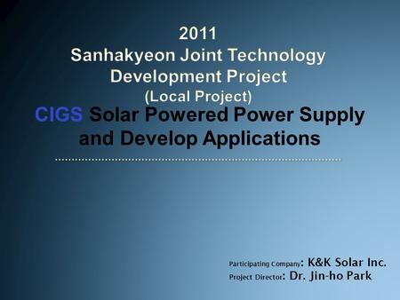 CIGS <strong>Solar</strong> <strong>Powered</strong> <strong>Power</strong> Supply and Develop Applications Participating Company : K&K <strong>Solar</strong> Inc. Project Director : Dr. Jin-ho Park.