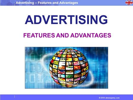 Advertising – Features and Advantages © 2014 wheresjenny.com ADVERTISING FEATURES AND ADVANTAGES.