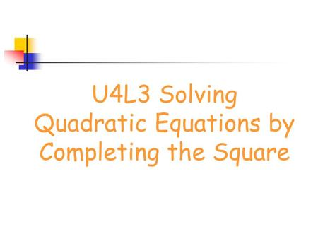 U4L3 Solving Quadratic Equations by Completing the Square.