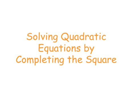 Solving Quadratic Equations by Completing the Square.
