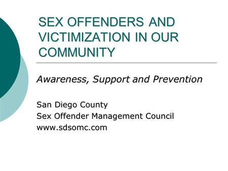 SEX OFFENDERS AND VICTIMIZATION IN OUR COMMUNITY Awareness, Support and Prevention San Diego County Sex Offender Management Council www.sdsomc.com.