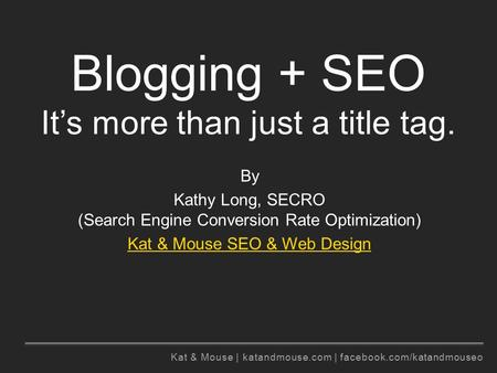 Kat & Mouse | katandmouse.com | facebook.com/katandmouseo Blogging + SEO It's more than just a title tag. By Kathy Long, SECRO (Search Engine Conversion.