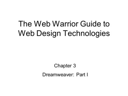 Chapter 3 Dreamweaver: Part I The Web Warrior Guide to Web Design Technologies.