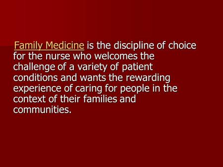 Family Medicine is the discipline of choice for the nurse who welcomes the challenge of a variety of patient conditions and wants the rewarding experience.