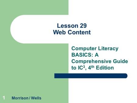1 Lesson 29 Web Content Computer Literacy BASICS: A Comprehensive Guide to IC 3, 4 th Edition Morrison / Wells.