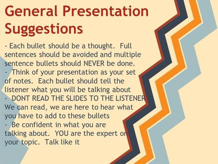 General Presentation Suggestions - Each bullet should be a thought. Full sentences should be avoided and multiple sentence bullets should NEVER be done.
