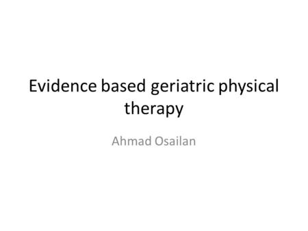 Evidence based geriatric physical therapy Ahmad Osailan.