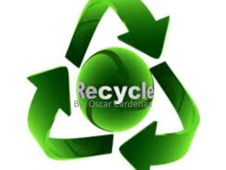 By: Oscar Cardenas. Why Recycle? Saves natural resources- By making products from recycled materials instead of virgin materials, we conserve land and.