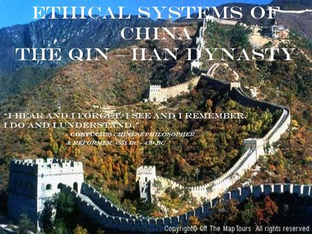 "ETHICAL SYSTEMS OF CHINA The qin – han dynasty ""I hear and I forget. I see and I remember. I do and I understand."" - Confucius Chinese philosopher & reformer."