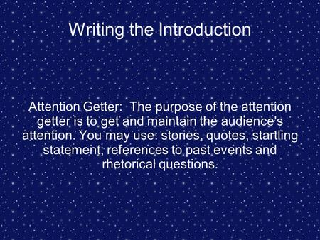 Writing the Introduction Attention Getter: The purpose of the attention getter is to get and maintain the audience's attention. You may use: stories, quotes,