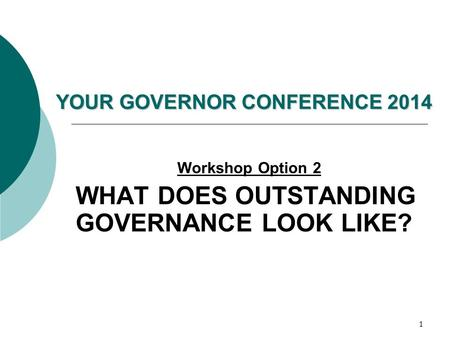 1 YOUR GOVERNOR CONFERENCE 2014 Workshop Option 2 WHAT DOES OUTSTANDING GOVERNANCE LOOK LIKE?