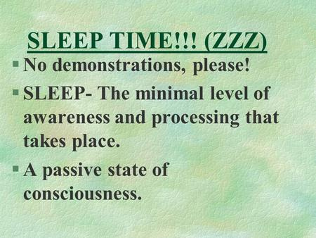 SLEEP TIME!!! (ZZZ) §No demonstrations, please! §SLEEP- The minimal level of awareness and processing that takes place. §A passive state of consciousness.