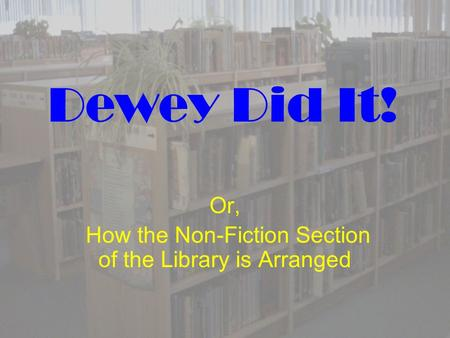 Dewey Did It! Or, How the Non-Fiction Section of the Library is Arranged.