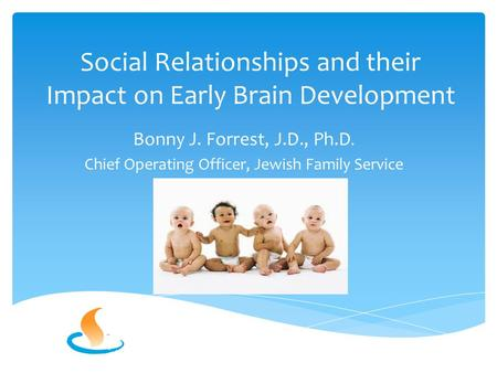 Social Relationships and their Impact on Early Brain Development Bonny J. Forrest, J.D., Ph.D. Chief Operating Officer, Jewish Family Service.