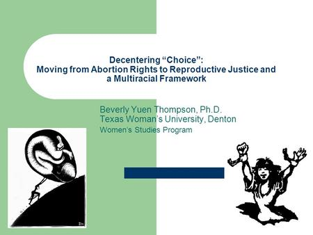 "Decentering ""Choice"": Moving from <strong>Abortion</strong> Rights to Reproductive Justice and a Multiracial Framework Beverly Yuen Thompson, Ph.D. Texas Woman's University,"