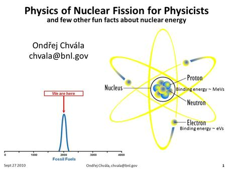 Ondřej Chvála, Sept 27 2010 1 Physics <strong>of</strong> Nuclear Fission for Physicists and few other fun facts about nuclear energy Ondřej Chvála